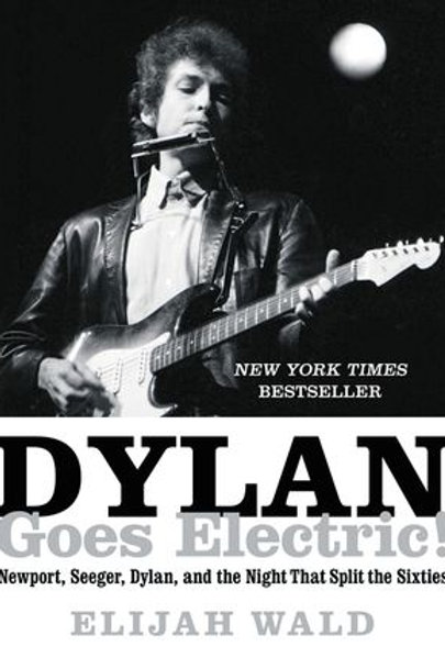 Dylan Goes Electric! Newport, Seeger, Dylan, & the Night That Split the Sixties