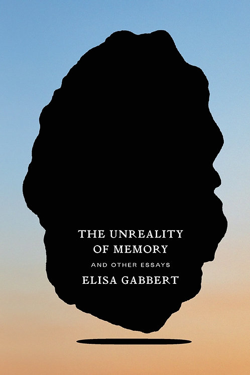 The Unreality of Memory and Other Essays by Elisa Gabbert