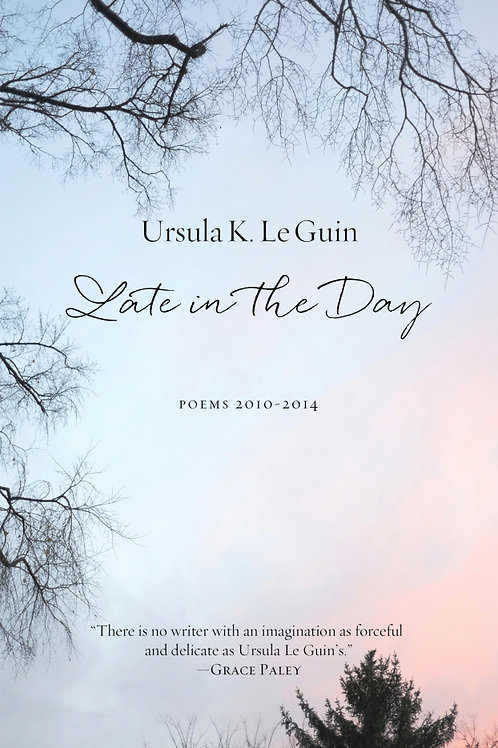Late in the Day: Poems 2010–2014 by Ursula K. Le Guin