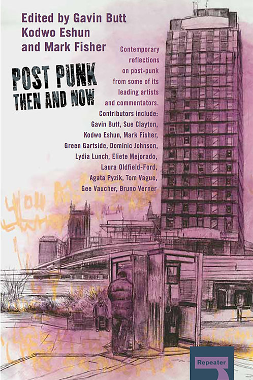 Post-Punk Then and Now edited by Gavin Butt, Kodwo Eshun, & Mark Fisher