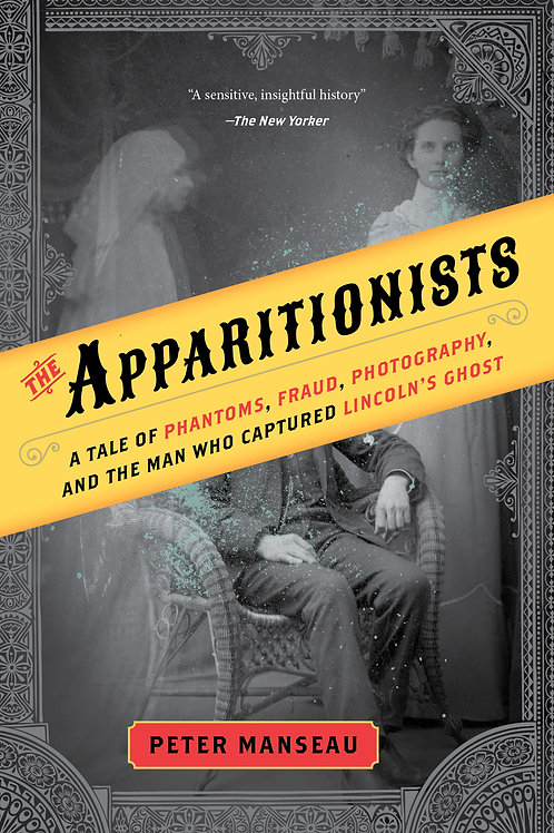 Apparitionists: A Tale of Phantoms, Fraud, Photography, and the Man...