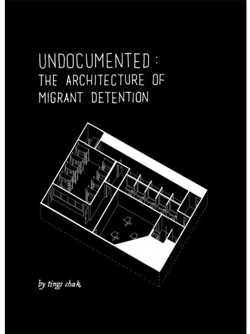 Undocumented: The Architecture of Migrant Detention by Tings Chak