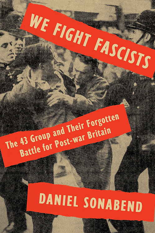 We Fight Fascists: The 43 Group and Their Forgotten Battle for Post-war Britain