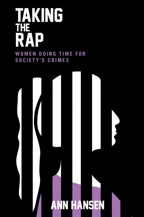 Taking the Rap: Women Doing Time for Society's Crimes by Ann Hansen