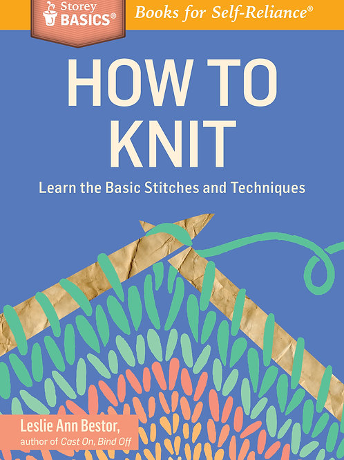 How to Knit: Learn the Basic Stitches and Techniques (A Storey BASICS Title)