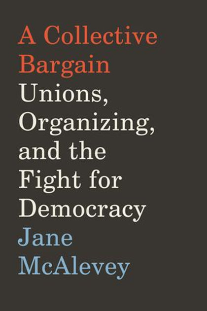 Collective Bargain: Unions, Organizing, and the Fight for Democracy