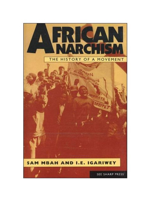 African Anarchism: The History of a Movement by Sam Mbah and I.E. Igariwey