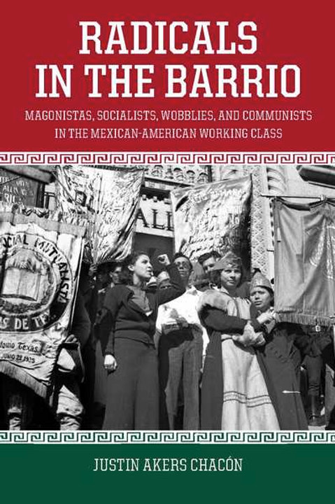 Radicals in the Barrio: Magonistas, Socialists, Wobblies, and Communists...