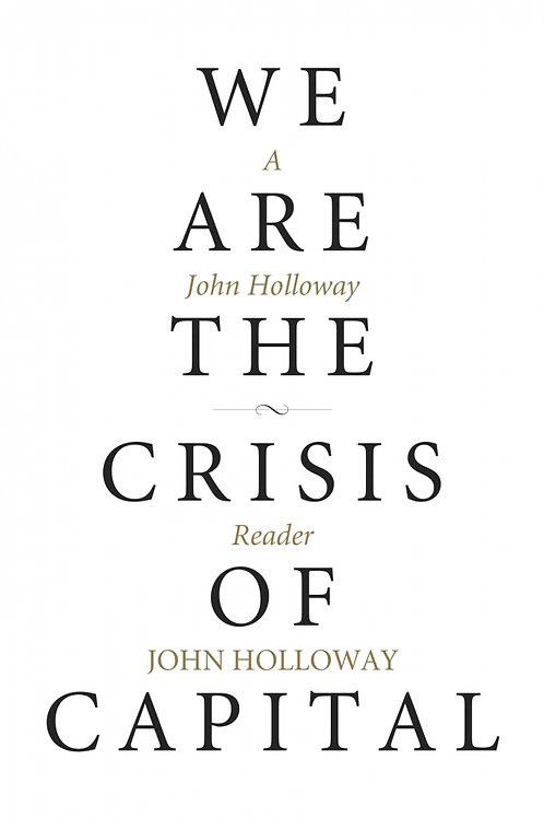 We Are the Crisis of Capital: A John Holloway Reader
