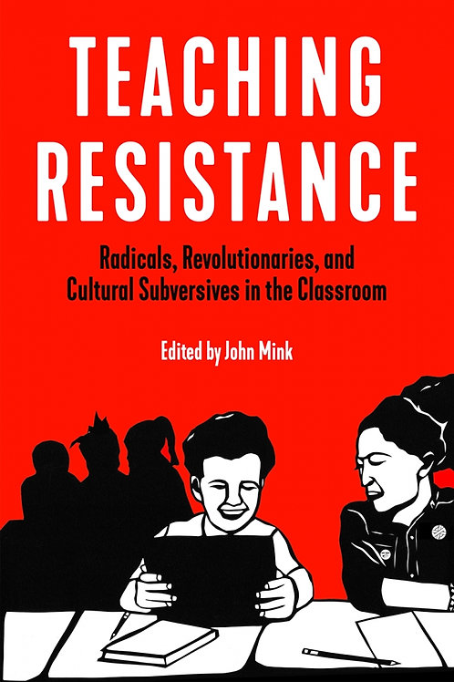 Teaching Resistance: Radicals, Revolutionaries, and Cultural Subversives...