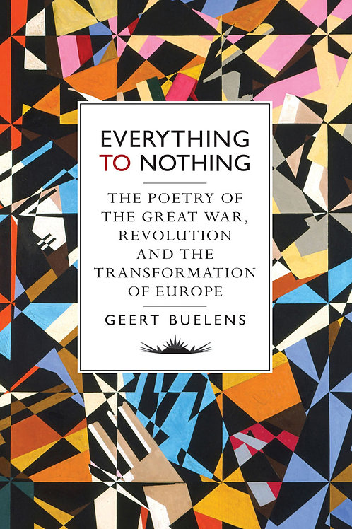 Everything to Nothing: The Poetry of the Great War, Revolution...