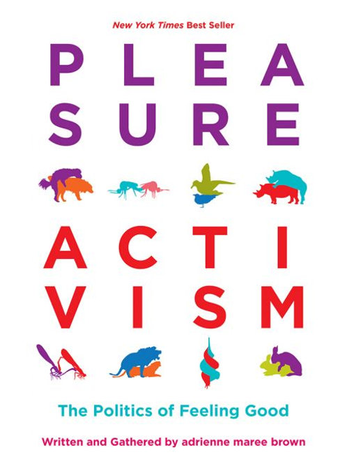 Pleasure Activism: The Politics of Feeling Good edited by adrienne maree brown
