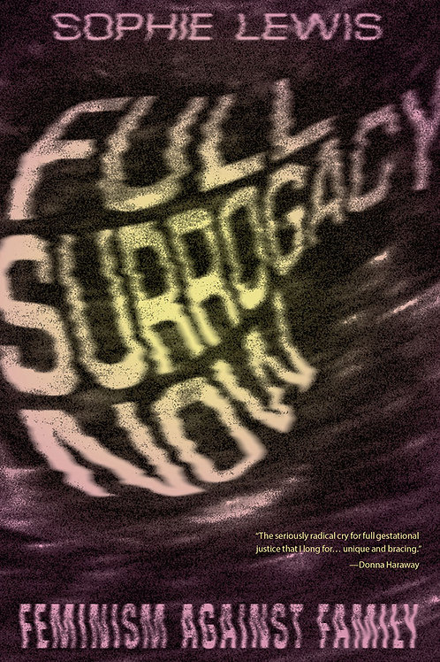 Full Surrogacy Now: Feminism Against Family by Sophie Lewis