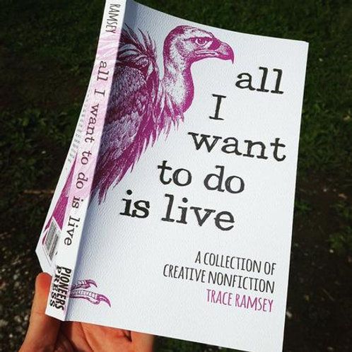 All I Want to Do is Live: A Collection of Creative Nonfiction by Trace Ramsey