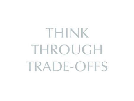 Think Through Trade-Offs