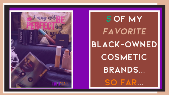 5 of My Favorite Black-Owned Cosmetic Brands...So Far...