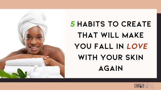 5 Habits to Create that Will Make You Fall in LOVE with Your Skin Again