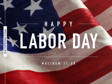 """Happy Labor Day:  Matthew 11:28 """"Come to me, all you who are weary and burdened, and I will giv"""
