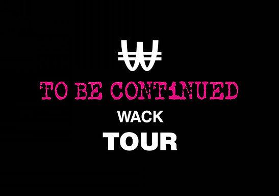 WACK TOUR 2021 TO BE CONTiNUED WACK TOUR
