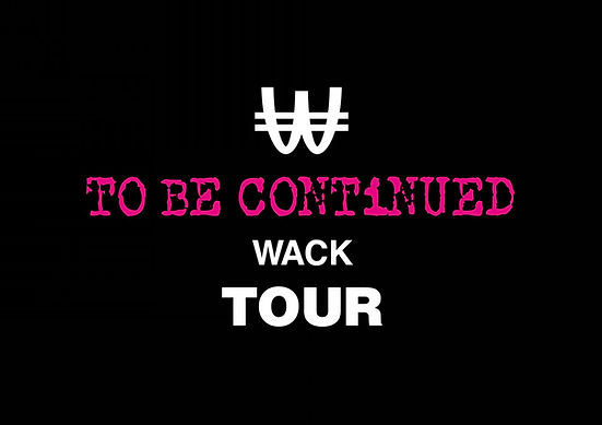 WACK TOUR 2021 TO BE CONTiNUED WACK TOUR