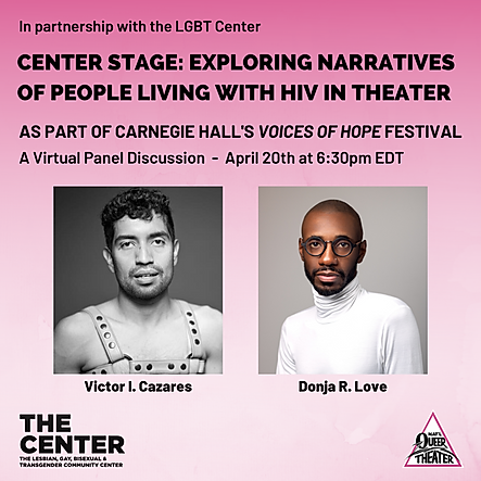 As part of Carnegie Hall's Voices of Hope Festival.  The Center, in partnership with National Queer Theater, invites you to take part in a conversation on HIV narratives in theater. Together with The Center's Manager of Community Partnerships Richard Morales, playwrights Donja R. Love and Victor I. Cazares discuss the importance of having characters on stage living with HIV that reflect the lived experiences of Black, Indigenous, queer artists of color living with HIV. This event will be live-streamed online, tickets are free with a suggested donation.