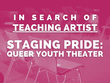SEEKING TEACHING ARTIST FOR STAGING PRIDE: QUEER YOUTH THEATER