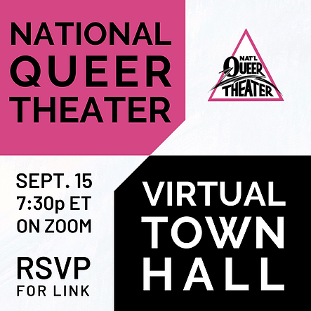 Calling all National Queer Theater artists!   As part of our ongoing Equity, Diversity, and Inclusion work, we want to share space with you to envision the future of NQT. As we continue to adapt in this pandemic environment which has been so challenging for artists, we want to know how we can best support you. This virtual Town Hall will serve as a forum for NQT artists, volunteers, and students to provide input on how the company can improve, what goals we should strive for, and what needs we can more appropriately meet.
