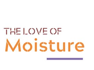 the love of moisture