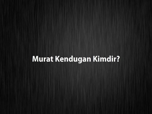 Murat Kendugan Kimdir?