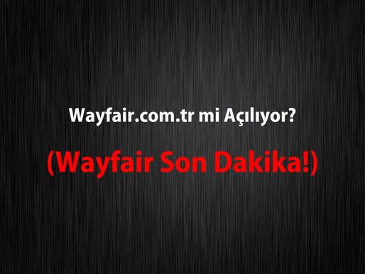Wayfair.com.tr mi Açılıyor (Wayfair Son Dakika!)