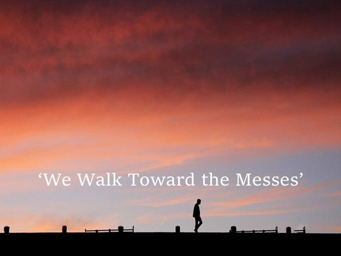 'We Walk Toward the Messes'