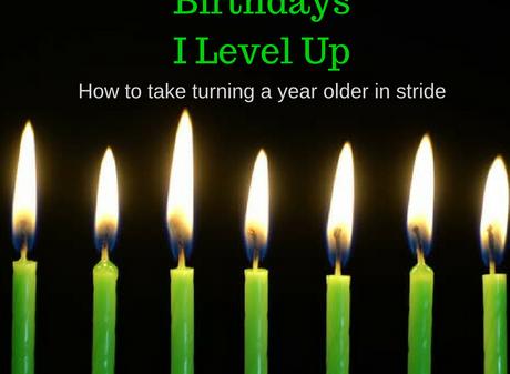 I Don't Get Older…. I Level Up!