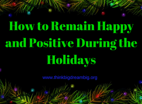 How to Remain Happy and Positive During the Holidays