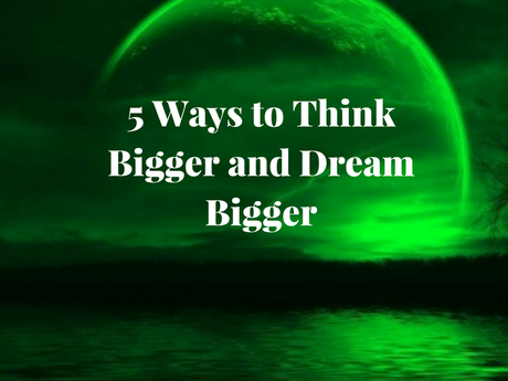 5 Ways to Think Bigger and Dream Bigger