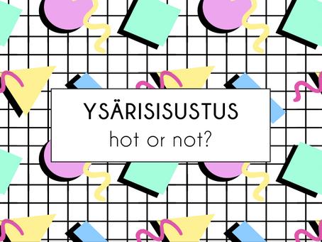 Ysärisisustus – hot or not?