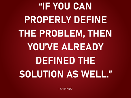 If you can properly define the problem... - Chip Kidd