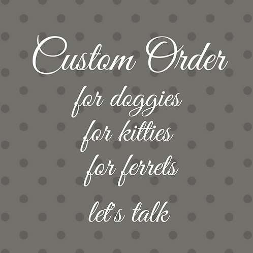 CUSTOM for DOGGIES, etc.