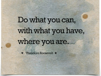 """""""Do What You Can, With What You Have, Where You Are"""""""