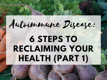 Autoimmune Disease: 6 Steps to Reclaiming Your Health (Part 1)