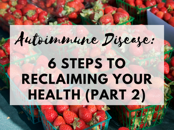 Autoimmune Disease: 6 Steps to Reclaiming Your Health- Part 2