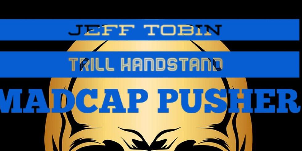 MADCAP PUSHER, TRILL HANDSTAND, JEFF TOBIN