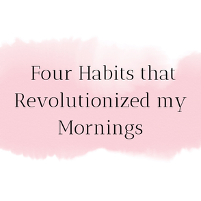 4 Habits that Revolutionized my Mornings