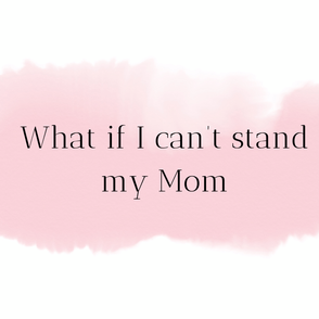 What if I can't stand my mom?