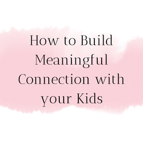 How to Build Meaningful Connection with Your Children.