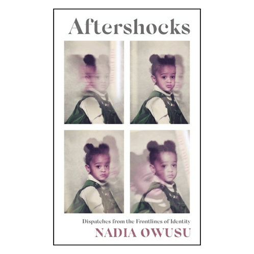 Aftershocks : Dispatches from the Frontlines of Identity -Nadia Owusu