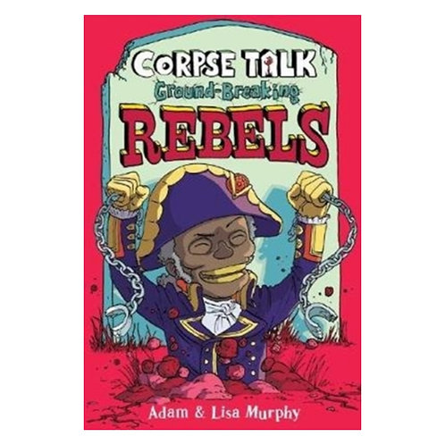 Corpse Talk: Ground-Breaking Rebels - Adam Murphy & Lisa Murphy