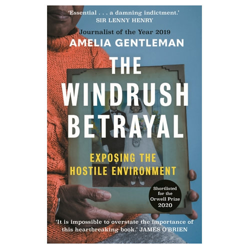 The Windrush Betrayal : Exposing the Hostile Environment - Amelia Gentleman