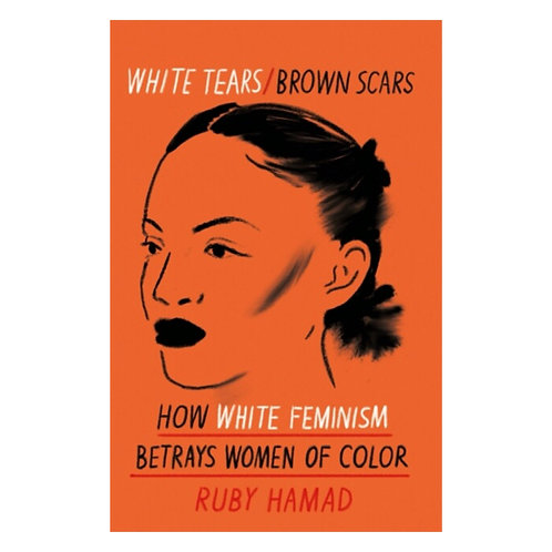White Tears Brown Scars : How White Feminism Betrays Women of Colour -Ruby Hamad