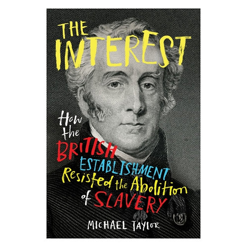 The Interest : How the British Establishment Resisted the Abolition of Slavery