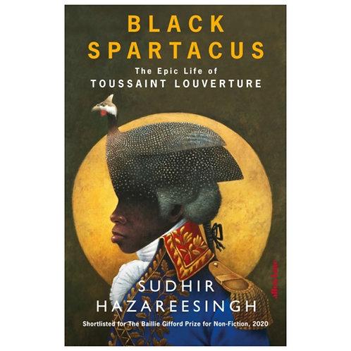 Black Spartacus : The Epic Life of Toussaint Louverture - Sudhir Hazareesingh